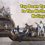 Top Down Tyranny Is The Mother Of Mutiny